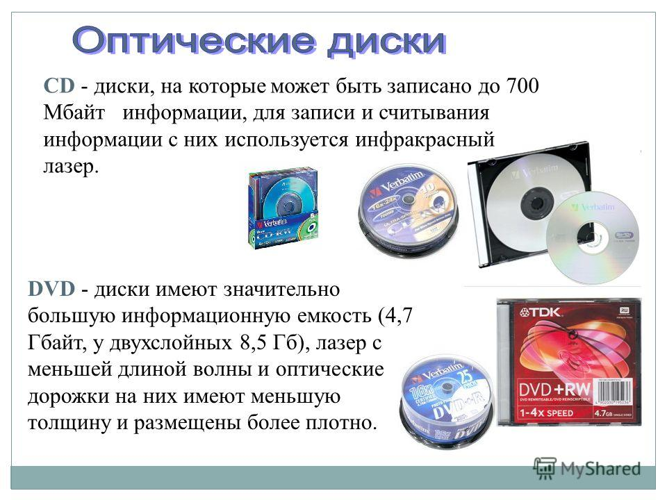 CD - диски, на которые может быть записано до 700 Мбайт информации, для записи и считывания информации с них используется инфракрасный лазер. DVD - диски имеют значительно большую информационную емкость (4,7 Гбайт, у двухслойных 8,5 Гб), лазер с мень