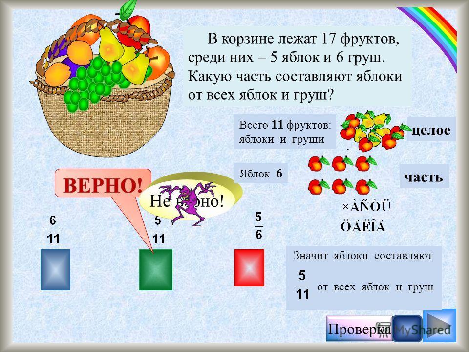 Проверка В корзине лежат 17 фруктов, среди них – 6 яблок и 5 апельсинов. Какую часть составляют яблоки от всех фруктов? Значит яблоки составляют от всех фруктов Не верно! Всего 17 фруктов целое Яблок 6 часть