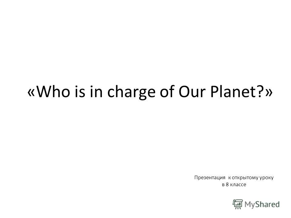 «Who is in charge of Our Planet?» Презентация к открытому уроку в 8 классе