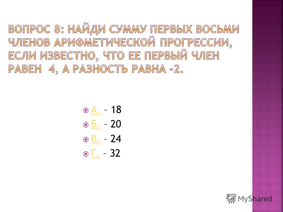 А. – 18 А. Б. – 20 Б. В. – 24 В. Г. – 32 Г.