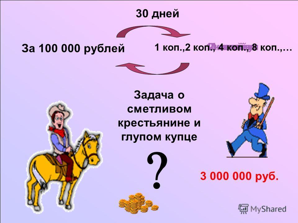 За 100 000 рублей 1 копейку2 копейки4 копейки8 копеек 3 000 000 руб. 1 коп.,2 коп., 4 коп., 8 коп.,… 30 дней Задача о сметливом крестьянине и глупом купце