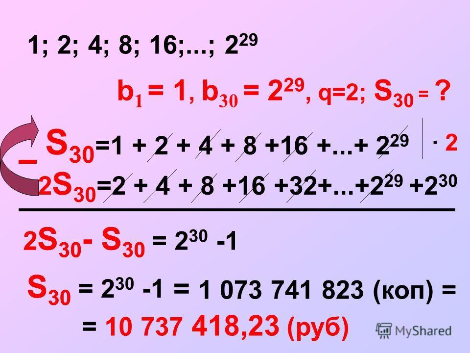 S 30 =1 + 2 + 4 + 8 +16 +...+ 2 29 1; 2; 4; 8; 16;...; 2 29 · 2 2 S 30 =2 + 4 + 8 +16 +32+...+2 29 +2 30 2 S 30 - S 30 = = 1 073 741 823 (коп) = = 10 737 418,23 (руб) S 30 = 2 30 -1 b 1 = 1, b 30 = 2 29, q=2; S 30 = ? 2 S 30 - S 30 = 2 30 -1 S 30 =