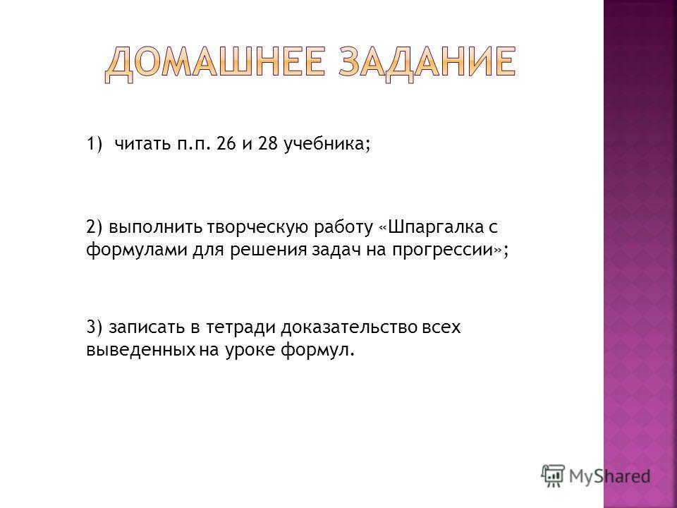 1) читать п.п. 26 и 28 учебника; 2) выполнить творческую работу «Шпаргалка с формулами для решения задач на прогрессии»; 3) записать в тетради доказательство всех выведенных на уроке формул.