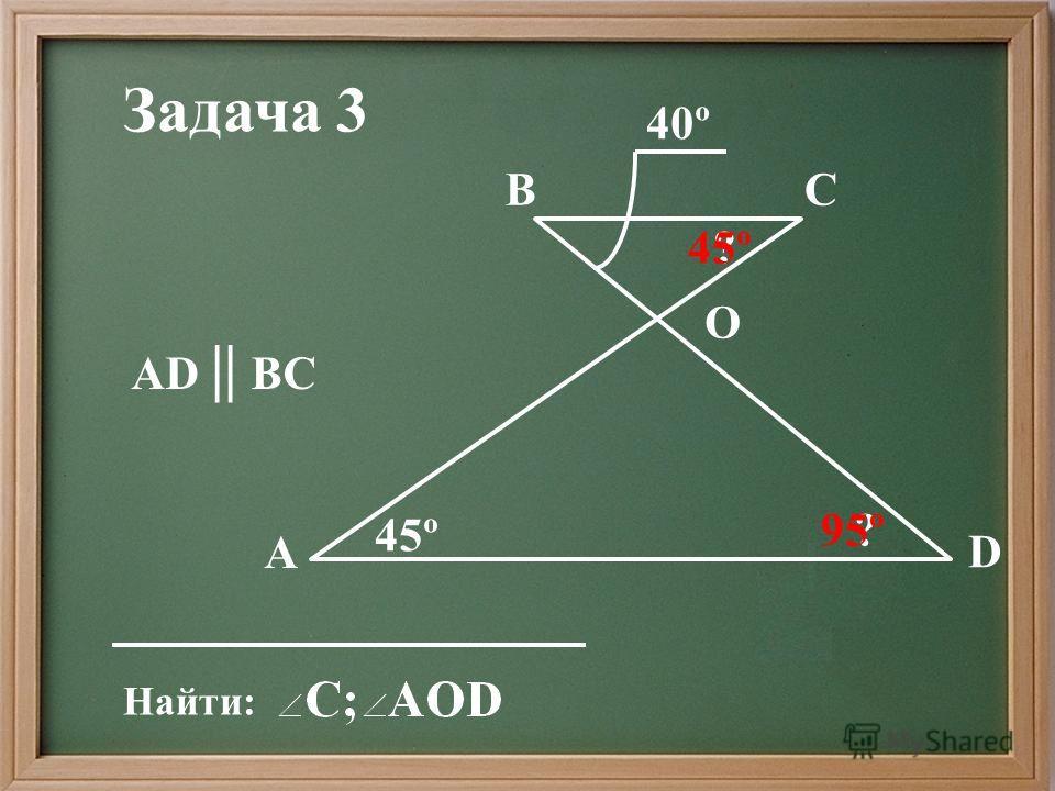 Найти: АD || ВС Задача 3 O А D СВ 40º 45º ? ? 95º