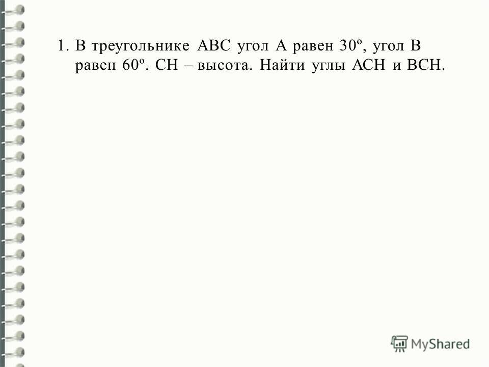1.В треугольнике АВС угол А равен 30º, угол В равен 60º. СН – высота. Найти углы АСН и ВСН.