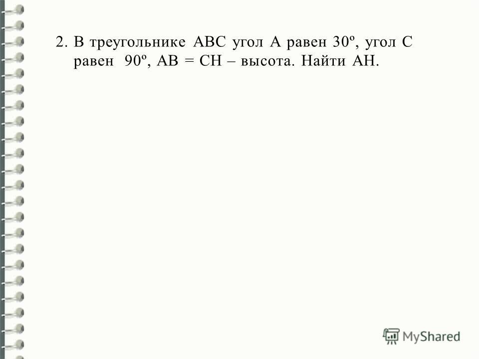 2.В треугольнике АВС угол А равен 30º, угол С равен 90º, АВ = СН – высота. Найти АН.