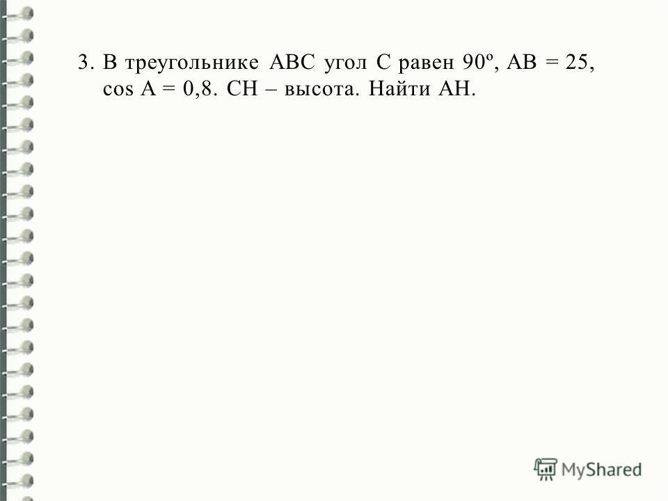 3.В треугольнике АВС угол С равен 90º, AB = 25, cos A = 0,8. СН – высота. Найти AH.