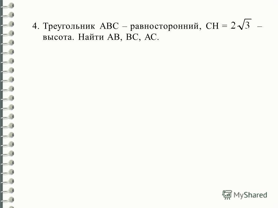 4.Треугольник АВС – равносторонний, СН = – высота. Найти AВ, ВС, АС.