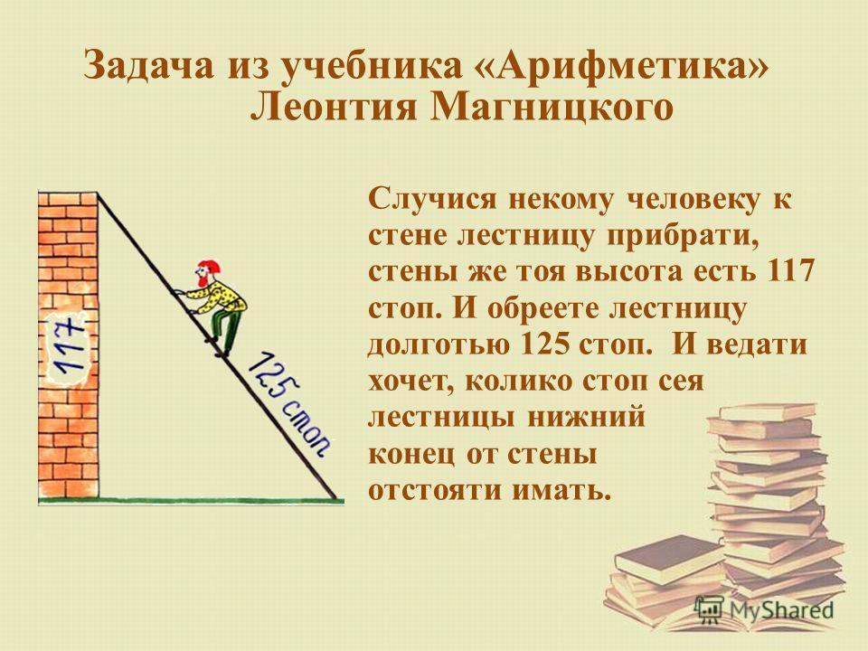 Задача из учебника «Арифметика» Леонтия Магницкого Случися некому человеку к стене лестницу прибрати, стены же тоя высота есть 117 стоп. И обреете лестницу долготью 125 стоп. И ведати хочет, колико стоп сея лестницы нижний конец от стены отстояти има