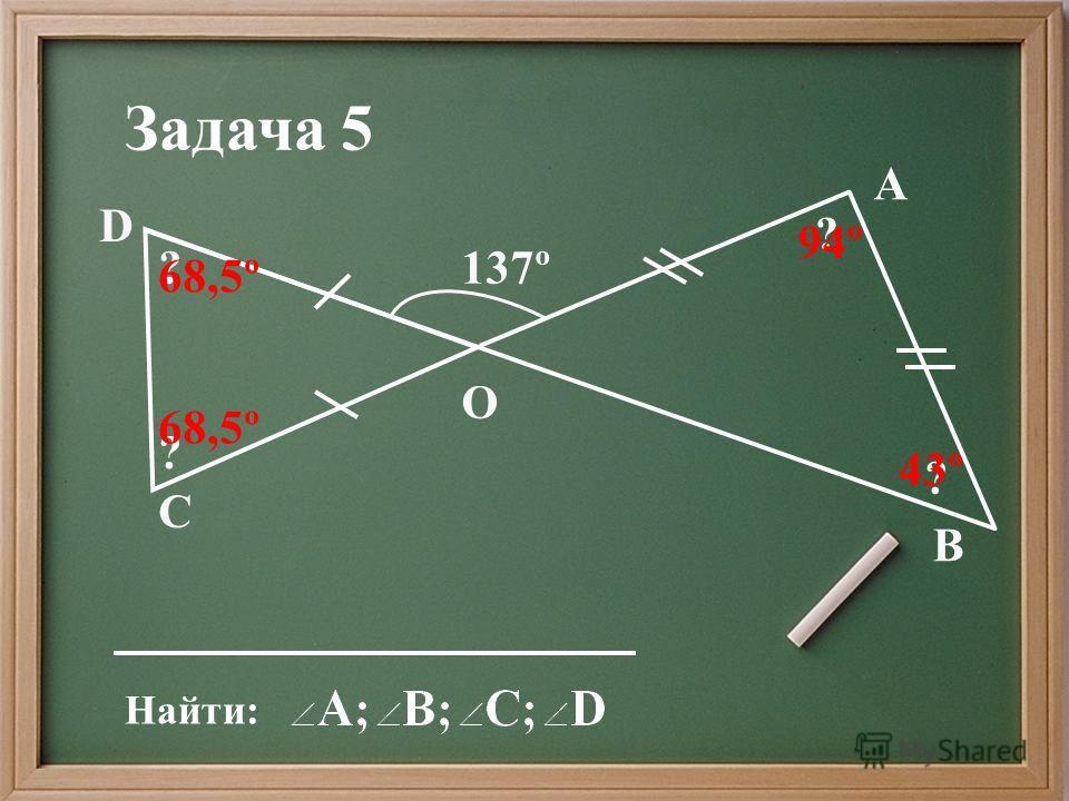 Найти: Задача 5 ? ? ? ? 68,5º 94º 43º D С А В О 137º 68,5º