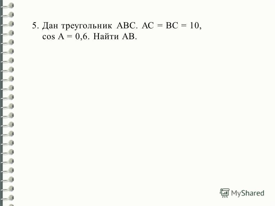 5.Дан треугольник АВС. АС = ВС = 10, cos A = 0,6. Найти AВ.