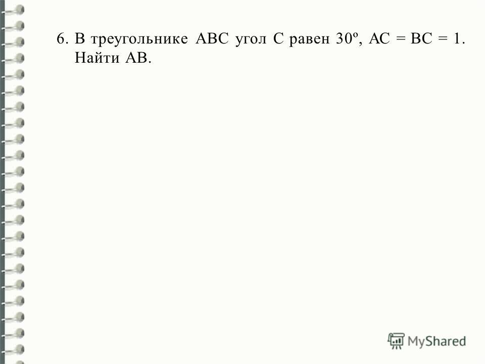 6.В треугольнике АВС угол С равен 30º, АС = ВС = 1. Найти AВ.