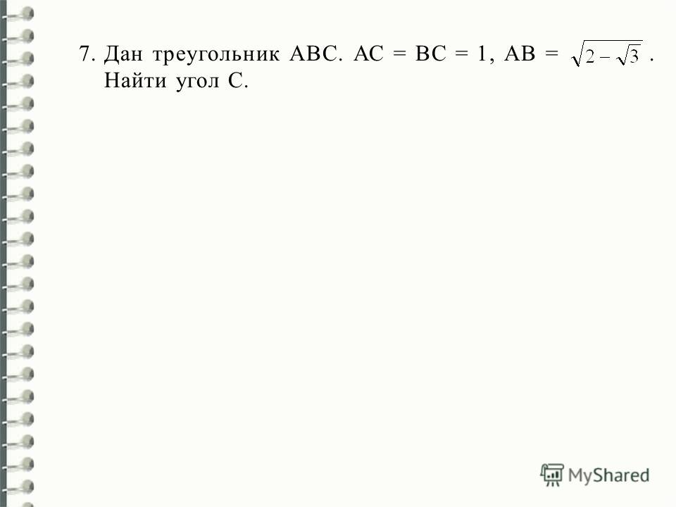 7.Дан треугольник АВС. АС = ВС = 1, АВ =. Найти угол С.