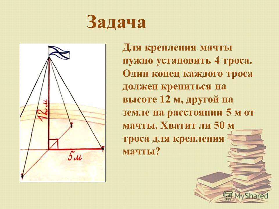 Задача Для крепления мачты нужно установить 4 троса. Один конец каждого троса должен крепиться на высоте 12 м, другой на земле на расстоянии 5 м от мачты. Хватит ли 50 м троса для крепления мачты?