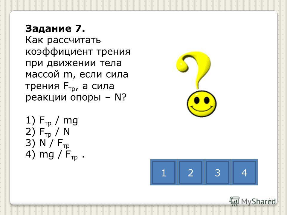 Задание 7. Как рассчитать коэффициент трения при движении тела массой m, если сила трения F тр, а сила реакции опоры – N? 1) F тр / mg 2) F тр / N 3) N / F тр 4) mg / F тр. 1234 15