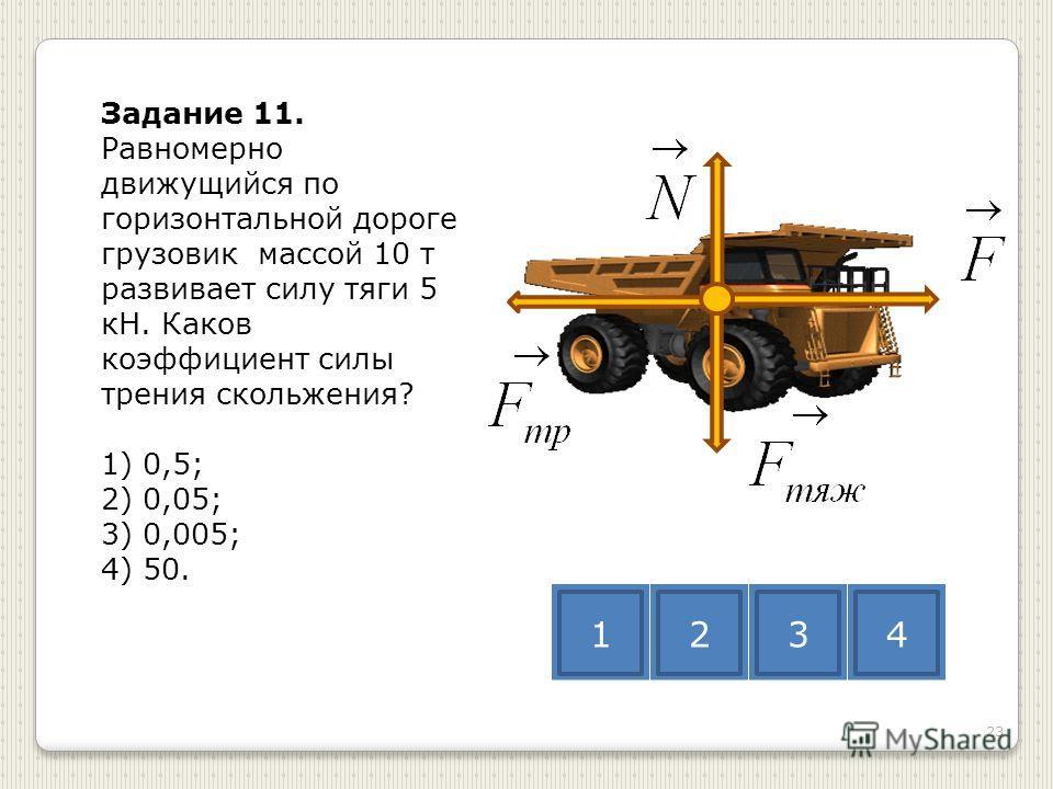 Задание 11. Равномерно движущийся по горизонтальной дороге грузовик массой 10 т развивает силу тяги 5 кН. Каков коэффициент силы трения скольжения? 1) 0,5; 2) 0,05; 3) 0,005; 4) 50. 1234 23