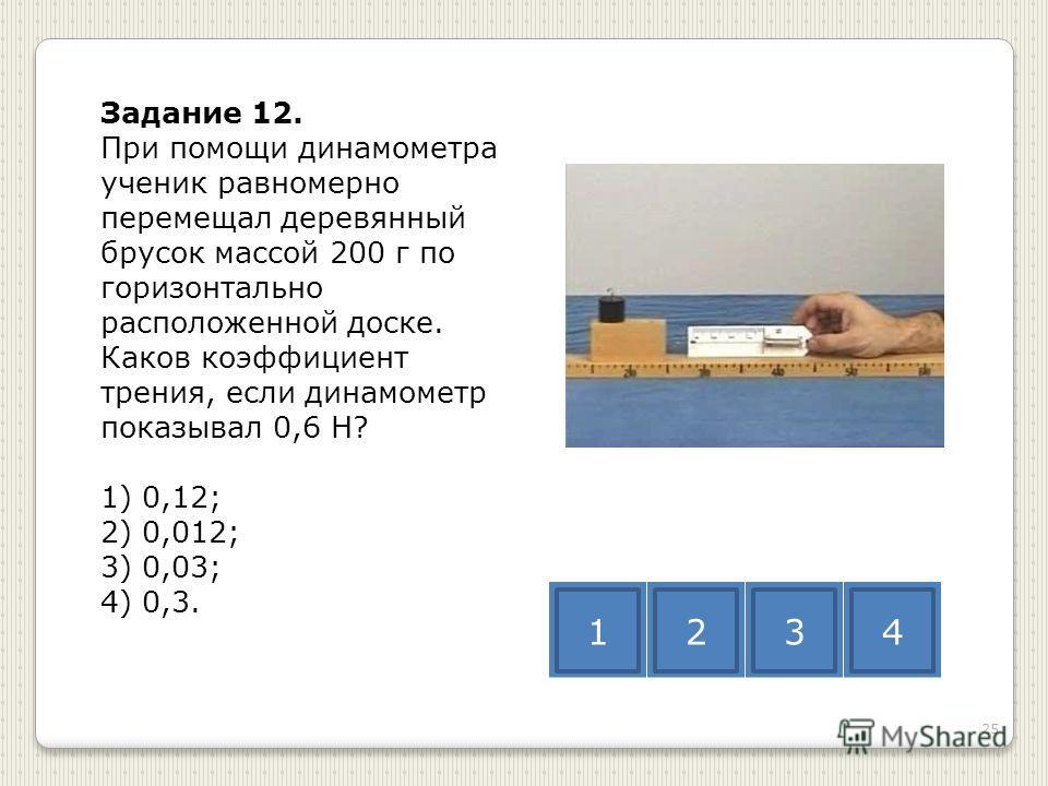 Задание 12. При помощи динамометра ученик равномерно перемещал деревянный брусок массой 200 г по горизонтально расположенной доске. Каков коэффициент трения, если динамометр показывал 0,6 Н? 1) 0,12; 2) 0,012; 3) 0,03; 4) 0,3. 1234 25
