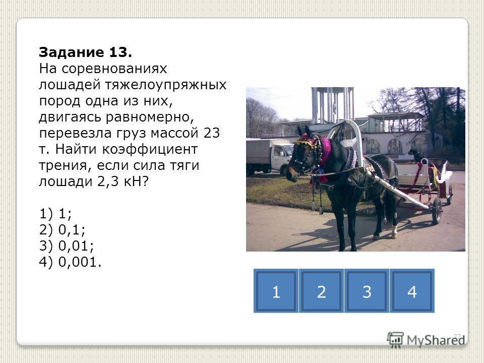 Задание 13. На соревнованиях лошадей тяжелоупряжных пород одна из них, двигаясь равномерно, перевезла груз массой 23 т. Найти коэффициент трения, если сила тяги лошади 2,3 кН? 1) 1; 2) 0,1; 3) 0,01; 4) 0,001. 1234 27