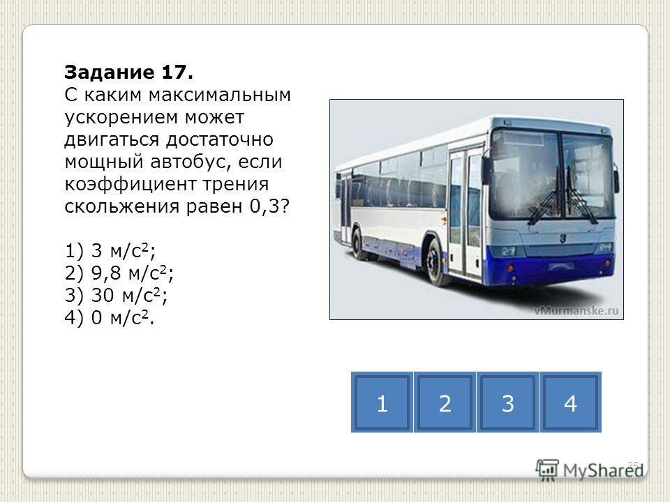 Задание 17. С каким максимальным ускорением может двигаться достаточно мощный автобус, если коэффициент трения скольжения равен 0,3? 1) 3 м/с 2 ; 2) 9,8 м/с 2 ; 3) 30 м/с 2 ; 4) 0 м/с 2. 1234 35