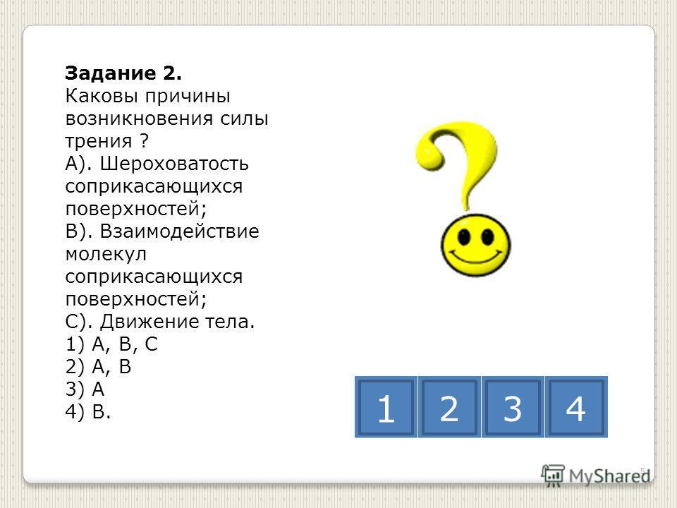 Задание 2. Каковы причины возникновения силы трения ? А). Шероховатость соприкасающихся поверхностей; В). Взаимодействие молекул соприкасающихся поверхностей; С). Движение тела. 1) А, В, С 2) А, В 3) А 4) В. 1 234 5