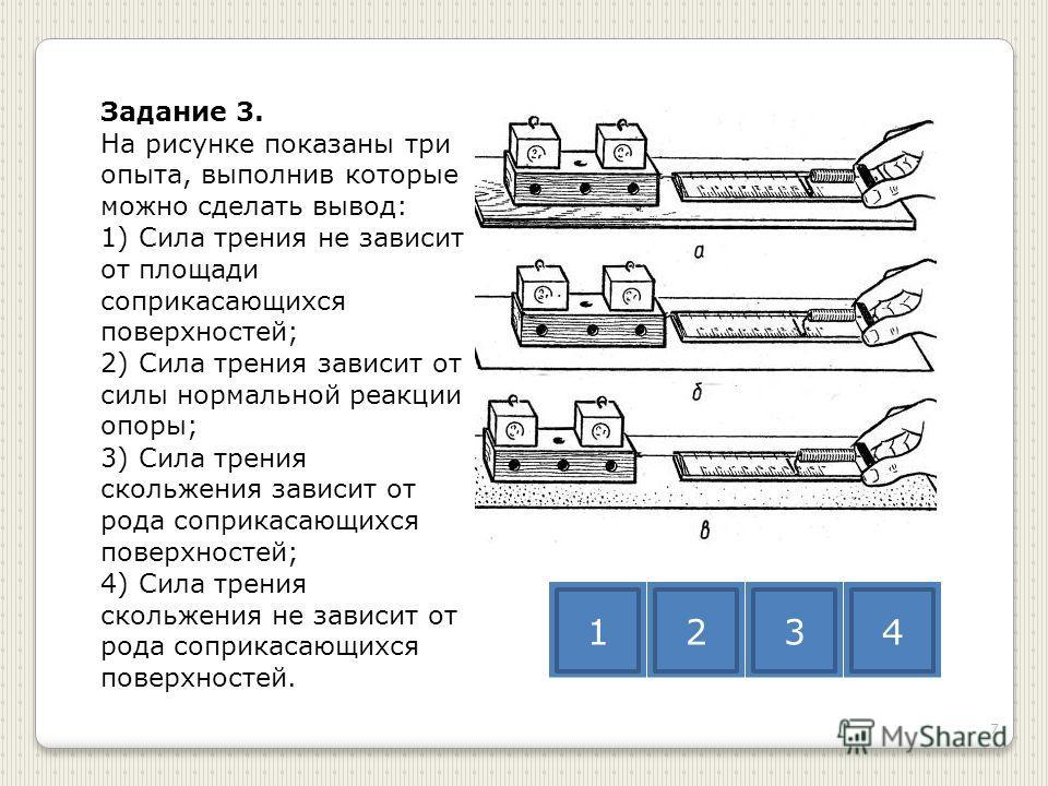 Задание 3. На рисунке показаны три опыта, выполнив которые можно сделать вывод: 1) Сила трения не зависит от площади соприкасающихся поверхностей; 2) Сила трения зависит от силы нормальной реакции опоры; 3) Сила трения скольжения зависит от рода сопр