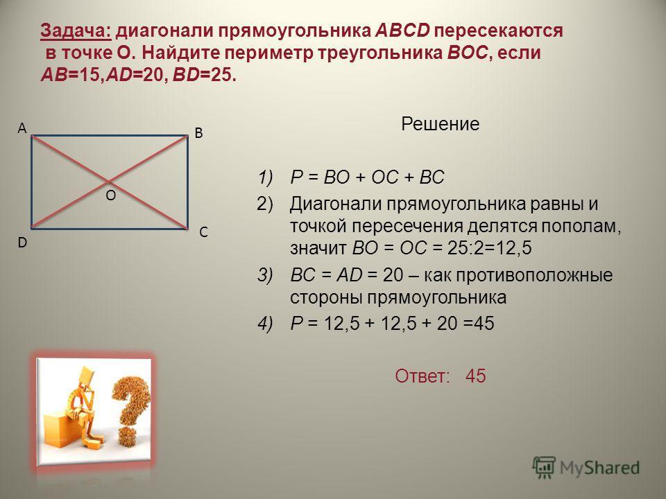 Задача: диагонали прямоугольника ABCD пересекаются в точке О. Найдите периметр треугольника ВОС, если АВ=15,AD=20, BD=25. Решение 1)Р = ВО + ОС + ВС 2)Диагонали прямоугольника равны и точкой пересечения делятся пополам, значит ВО = ОС = 25:2=12,5 3)В