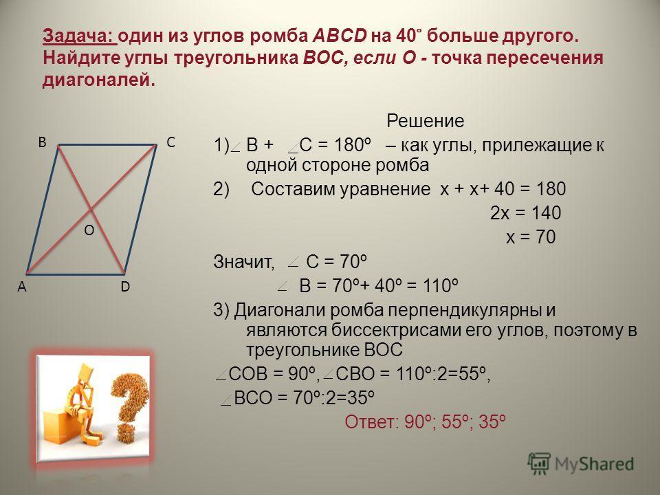 Задача: один из углов ромба ABCD на 40 ̊ больше другого. Найдите углы треугольника ВОС, если О - точка пересечения диагоналей. Решение 1)В + С = 180۫º – как углы, прилежащие к одной стороне ромба 2) Составим уравнение х + х+ 40 = 180 2х = 140 х = 70