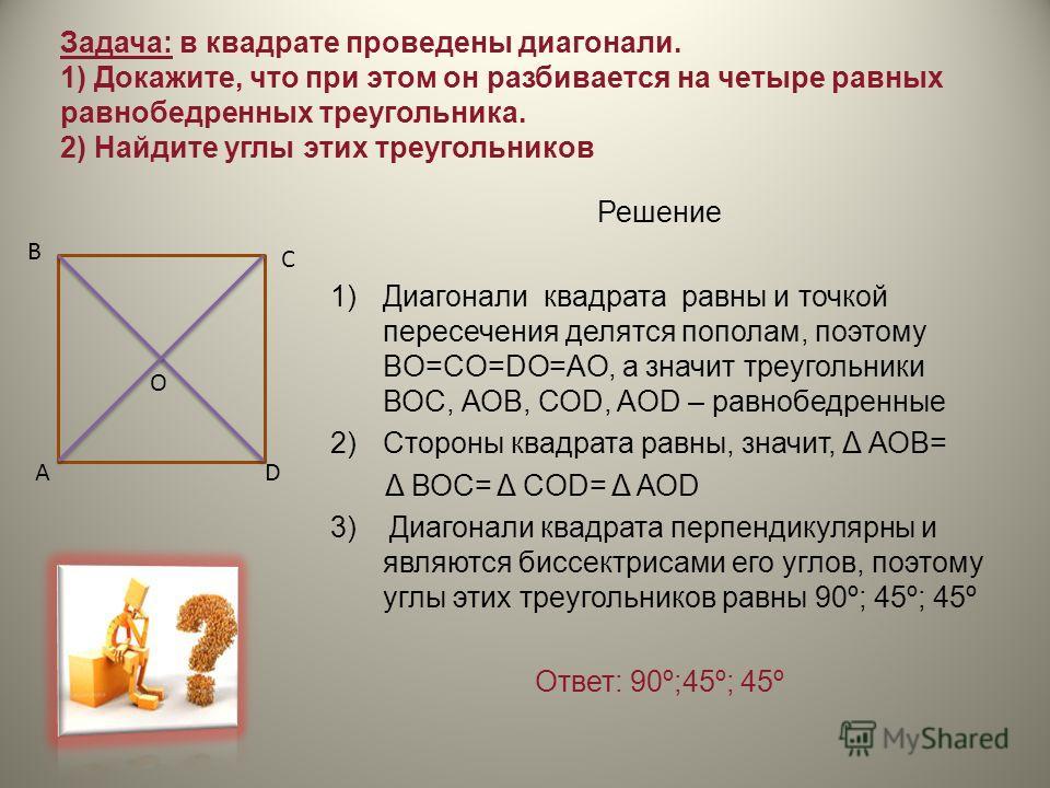 Задача: в квадрате проведены диагонали. 1) Докажите, что при этом он разбивается на четыре равных равнобедренных треугольника. 2) Найдите углы этих треугольников Решение 1)Диагонали квадрата равны и точкой пересечения делятся пополам, поэтому BO=CO=D