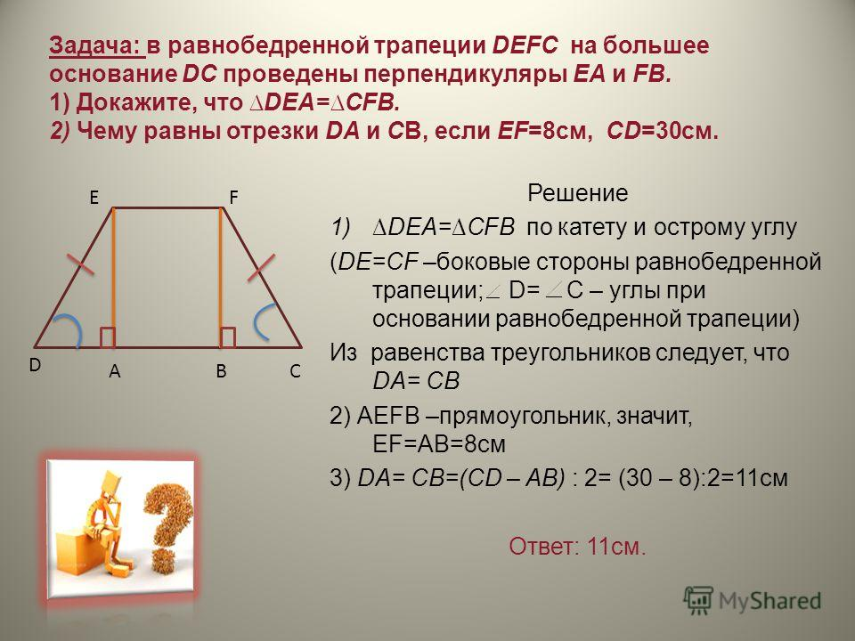 Задача: в равнобедренной трапеции DEFC на большее основание DC проведены перпендикуляры ЕА и FB. 1) Докажите, что DEA=CFB. 2) Чему равны отрезки DA и CB, если EF=8cм, CD=30см. Решение 1)DEA=CFB по катету и острому углу (DE=CF –боковые стороны равнобе