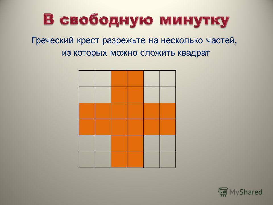 Греческий крест разрежьте на несколько частей, из которых можно сложить квадрат
