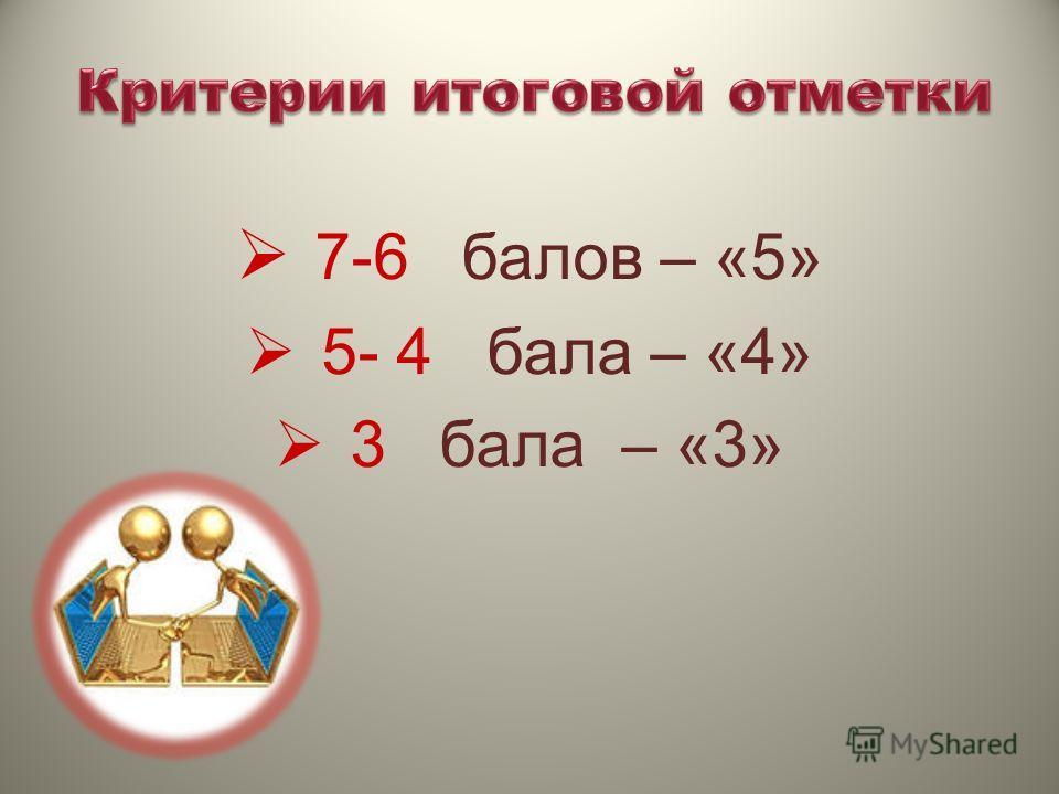 7-6 балов – «5» 5- 4 бала – «4» 3 бала – «3»