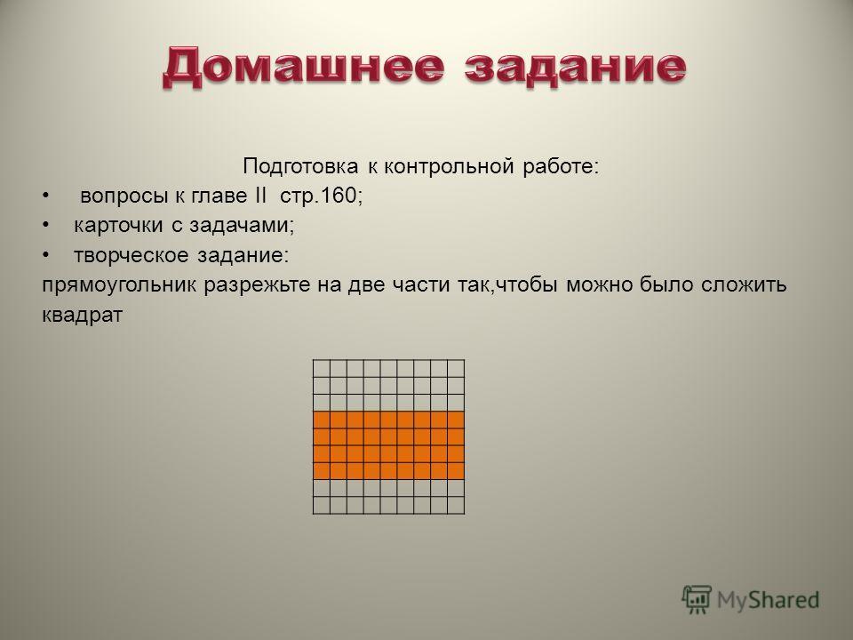 Подготовка к контрольной работе: вопросы к главе II стр.160; карточки с задачами; творческое задание: прямоугольник разрежьте на две части так,чтобы можно было сложить квадрат