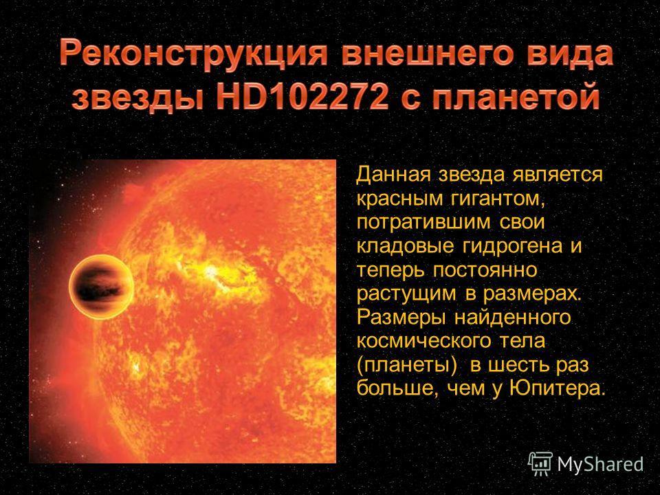 Данная звезда является красным гигантом, потратившим свои кладовые гидрогена и теперь постоянно растущим в размерах. Размеры найденного космического тела (планеты) в шесть раз больше, чем у Юпитера.