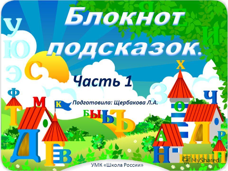 1 Часть 1 Подготовила: Щербакова Л.А. УМК «Школа России»