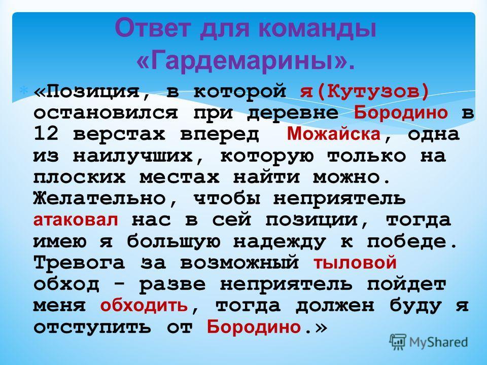 «Позиция, в которой я(Кутузов) остановился при деревне Бородино в 12 верстах вперед Можайска, одна из наилучших, которую только на плоских местах найти можно. Желательно, чтобы неприятель атаковал нас в сей позиции, тогда имею я большую надежду к поб