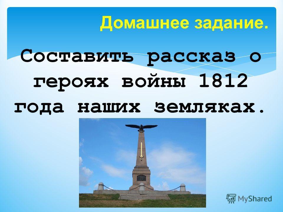Составить рассказ о героях войны 1812 года наших земляках. Домашнее задание.