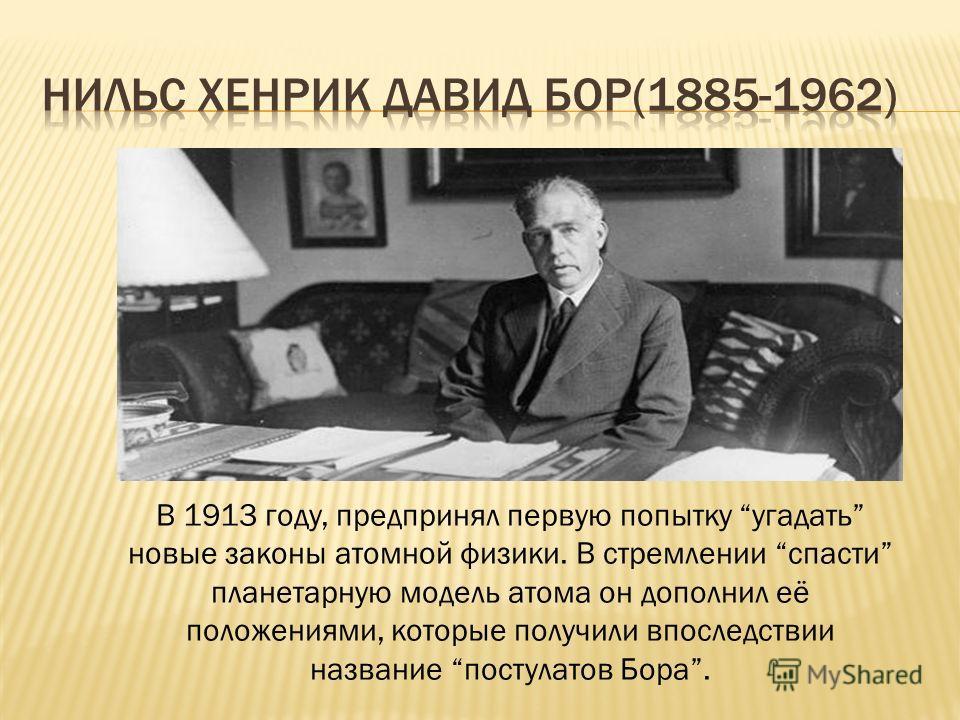 В 1913 году, предпринял первую попытку угадать новые законы атомной физики. В стремлении спасти планетарную модель атома он дополнил её положениями, которые получили впоследствии название постулатов Бора.