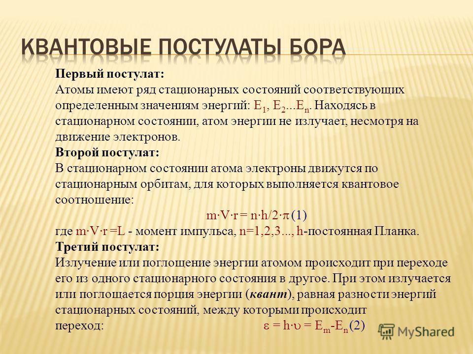 Первый постулат: Атомы имеют ряд стационарных состояний соответствующих определенным значениям энергий: Е 1, Е 2...E n. Находясь в стационарном состоянии, атом энергии не излучает, несмотря на движение электронов. Второй постулат: В стационарном сост