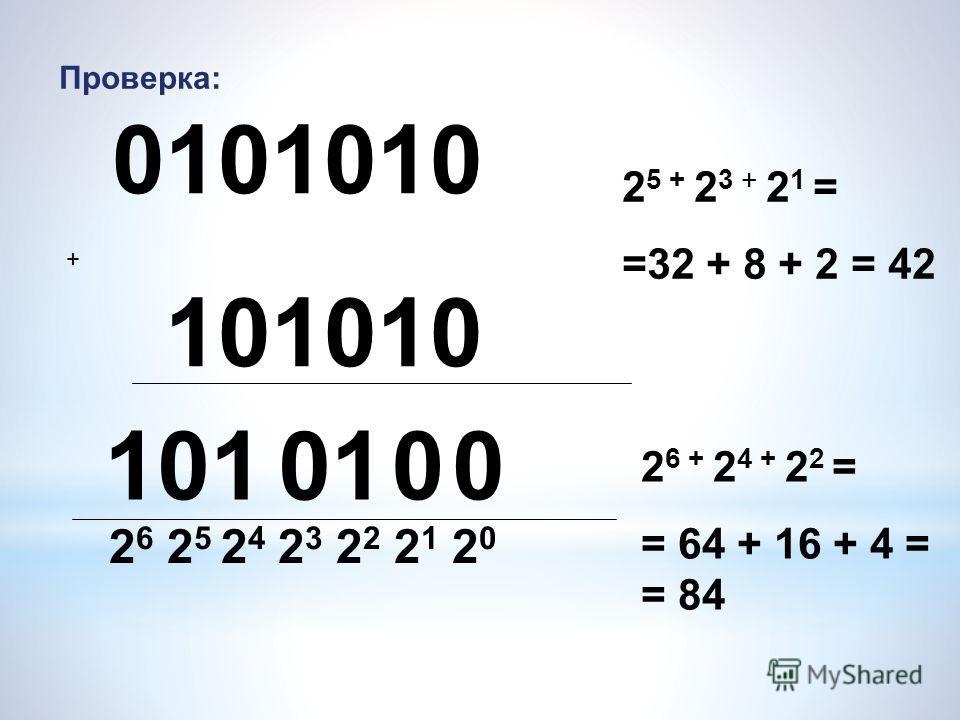 0101010 101010 Проверка: 0 110001 2 6 2 5 2 4 2 3 2 2 2 1 2 0 2 5 + 2 3 + 2 1 = =32 + 8 + 2 = 42 2 6 + 2 4 + 2 2 = = 64 + 16 + 4 = = 84 +