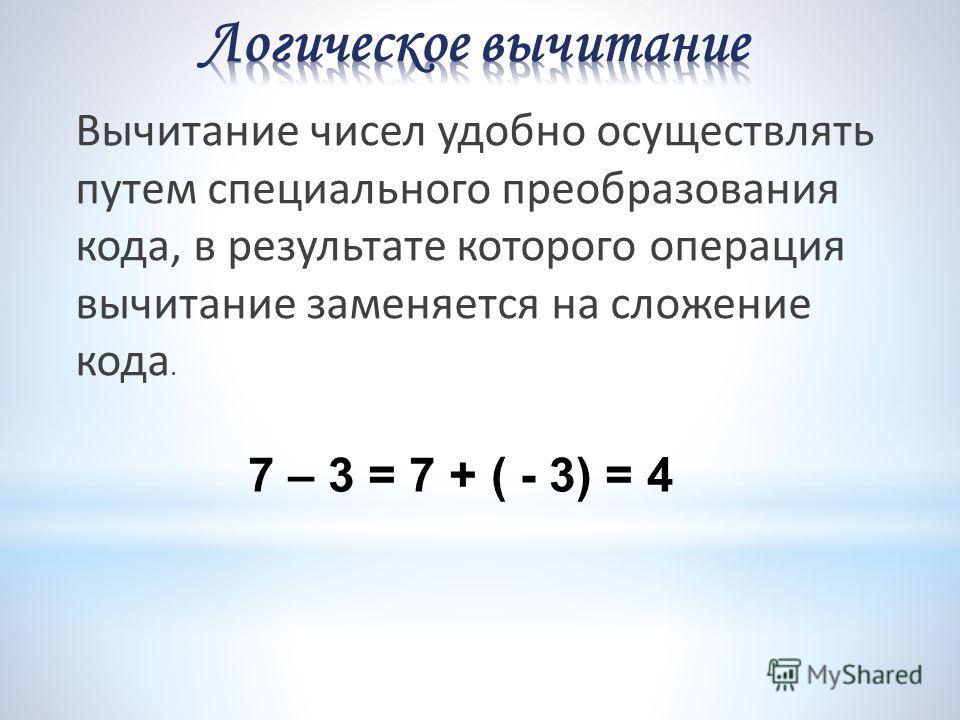 Вычитание чисел удобно осуществлять путем специального преобразования кода, в результате которого операция вычитание заменяется на сложение кода. 7 – 3 = 7 + ( - 3) = 4