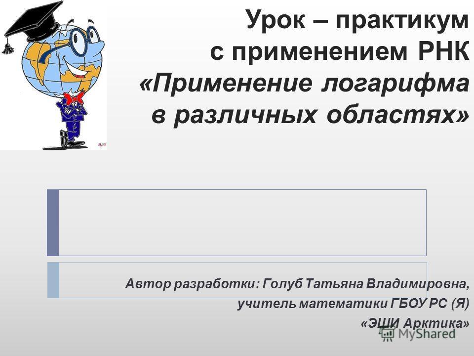 Урок – практикум с применением РНК «Применение логарифма в различных областях» Автор разработки: Голуб Татьяна Владимировна, учитель математики ГБОУ РС (Я) «ЭШИ Арктика»