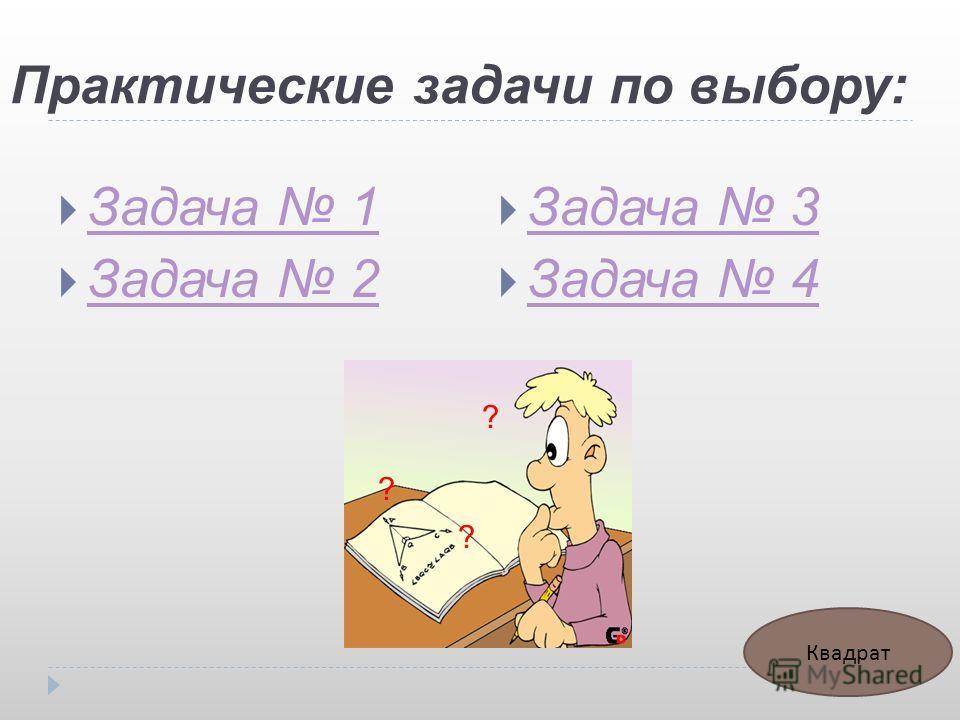 Практические задачи по выбору: Задача 1 Задача 2 Задача 3 Задача 4 ? ? ? Квадрат