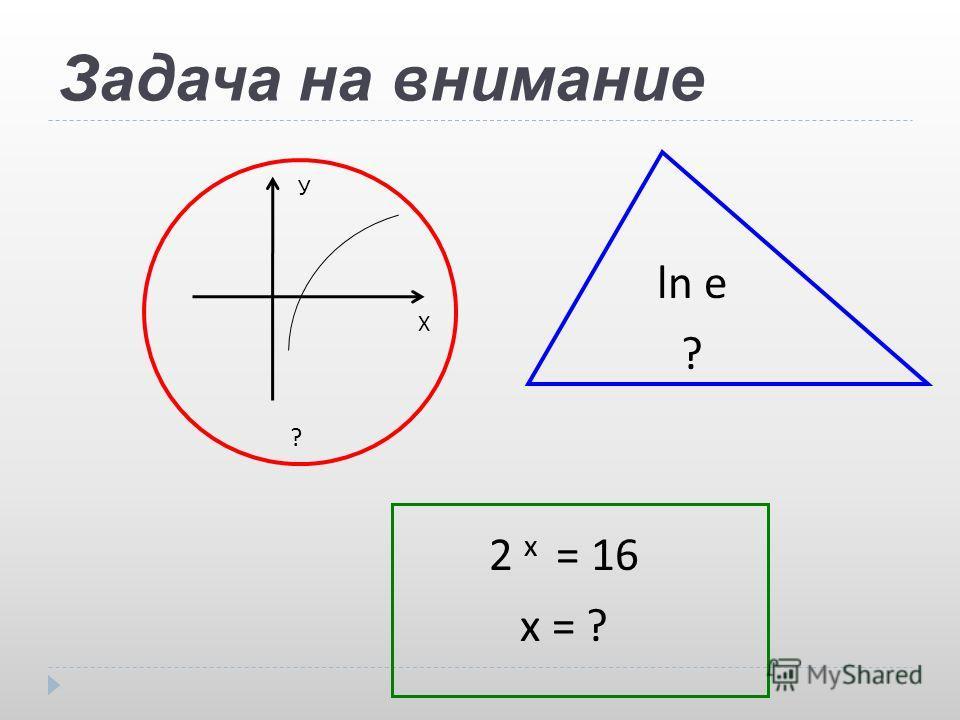 Задача на внимание ? Х У ln e ? 2 x = 16 x = ?