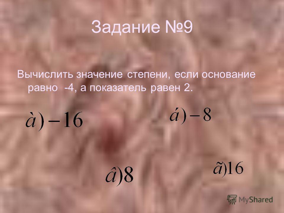 Задание 9 Вычислить значение степени, если основание равно -4, а показатель равен 2.