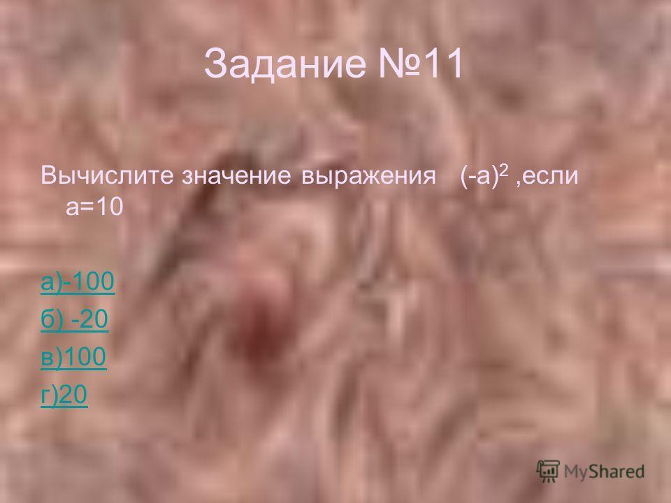 Задание 11 Вычислите значение выражения (-а) 2,если а=10 а)-100 б) -20 в)100 г)20