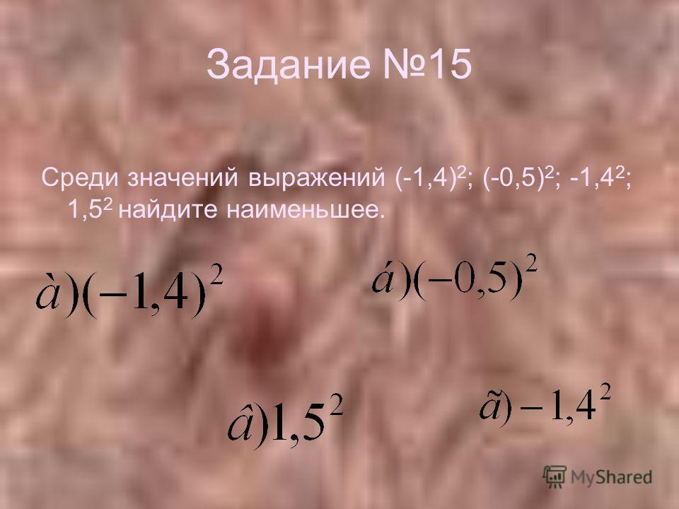 Задание 15 Среди значений выражений (-1,4) 2 ; (-0,5) 2 ; -1,4 2 ; 1,5 2 найдите наименьшее.