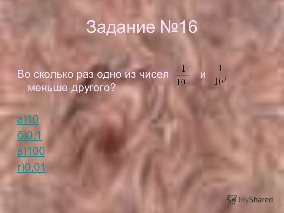 Задание 16 Во сколько раз одно из чисел и меньше другого? а)10 б)0,1 в)100 г)0,01