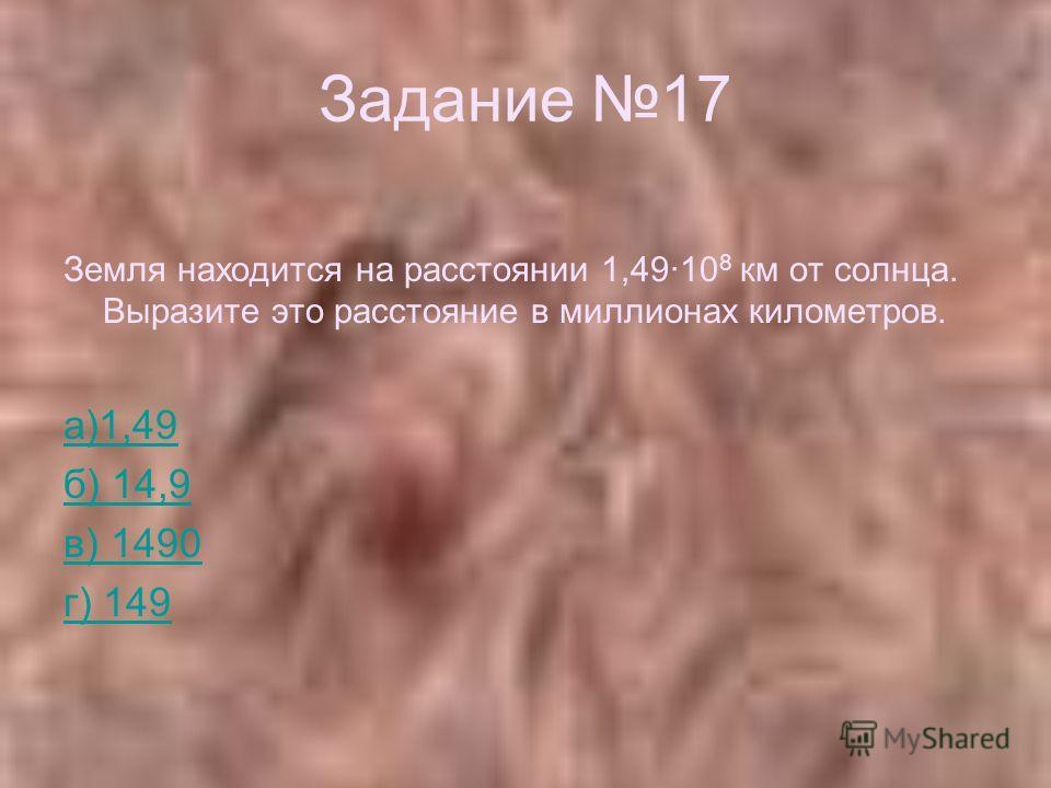 Задание 17 Земля находится на расстоянии 1,4910 8 км от солнца. Выразите это расстояние в миллионах километров. а)1,49 б) 14,9 в) 1490 г) 149