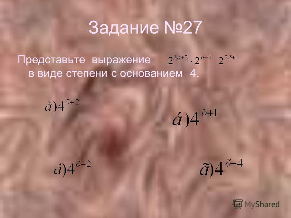 Задание 27 Представьте выражение в виде степени с основанием 4.
