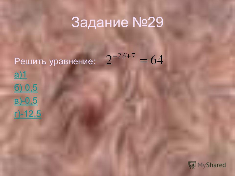 Задание 29 Решить уравнение: а)1 б) 0,5 в)-0,5 г)-12,5